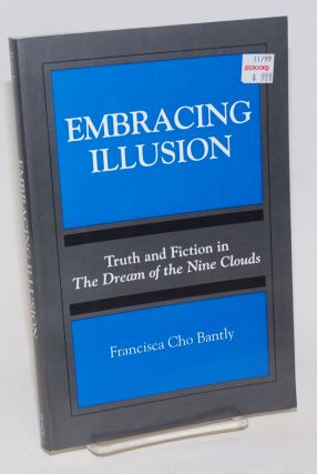 Embracing Illusion; Truth and Fiction in The Dream of the Nine Clouds. Francisca Cho Bantly
