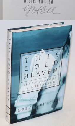 This Cold Heaven: seven seasons in Greenland [signed]. Gretel Ehrlich