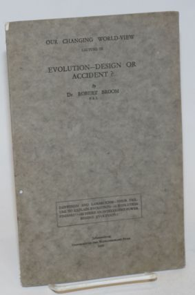 Evolution - design or accident? Our Changing World-View, lecture 3. Dr. Robert Broom, F. R. S