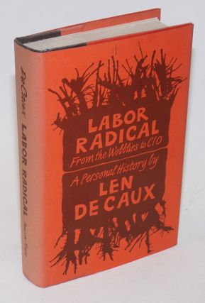 Labor radical; from the Wobblies to CIO, a personal history. Len De Caux.