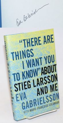 """There Are Things I Want You to Know"" about Stieg Larsson and me [signed]. Eva Gabrielsson,..."