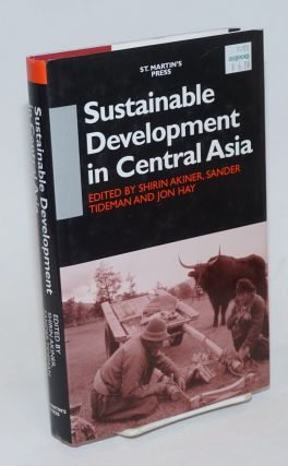 Sustainable Development in Central Asia. Shirin Akiner, Sander Tideman, Jon Hay