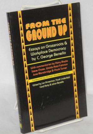 From the ground up; essays on grassroots and workplace democracy. With commentaries by Harry Boyte, Steve Chase, Walda Katz-Fishman, Jane Mansbridge, and Chuck Turner. Foreword by Dmitri Roussopoulos, edited by Len Krimerman, Frank Lindenfeld, Carol Korty, and Julian Benello. C. George Benello.