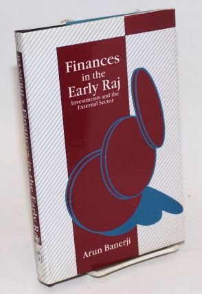 Finances in the Early Raj: Investments and the External Sector. Arun Banerji