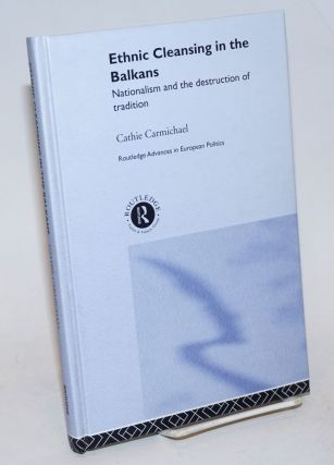 Ethnic Cleansing in the Balkans: Nationalism and the Destruction of Tradition. Cathie Carmichael