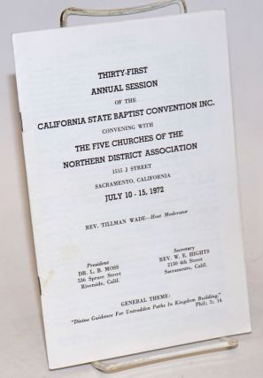 Thirty-First Annual Session of the California State Baptist Convention Inc. convening with the Five Churches of the Northern District Association 1515 J Street, Sacramento, California, July 10-15, 1972 Rev. Tillman Wade, Host Moderator