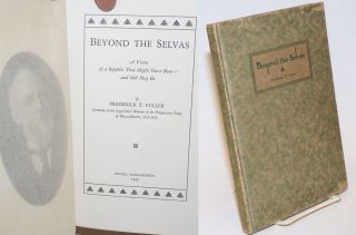 Beyond the Selvas. A vision of republic that might have been-- and still may be. Frederick T. Fuller