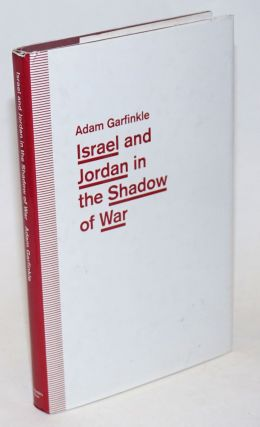 Israel and Jordan in the Shadow of War. Functional Ties and Futile Diplomacy in a Small Place....