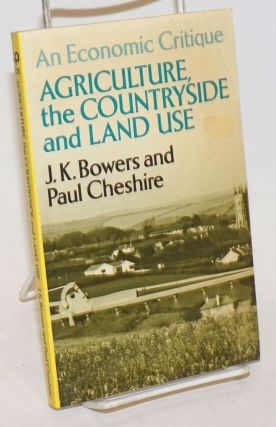 Agriculture, the Countryside and Land Use; an economic critique. J. K. Bowers, Paul Cheshire