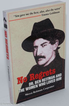 No regrets, Dr. Ben Reitman and the women who loved him, a biographical memoir. Mecca Reitman...