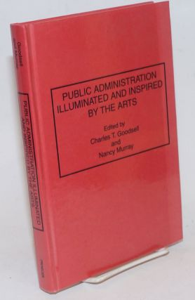 Public Administration Illuminated and Inspired by the Arts. Charles T. Goodsell, Nancy Murray