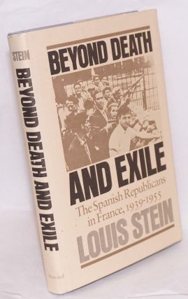 Beyond death and exile; the Spanish Republicans in France, 1939-1955. Louis Stein
