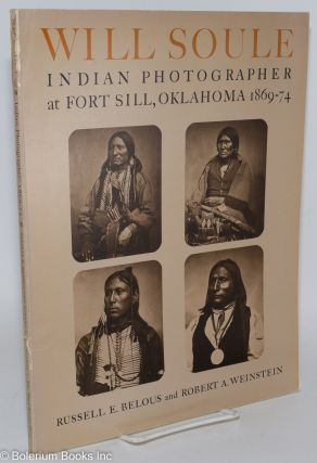 Will Soule, Indian Photographer at Fort Sill, Oklahoma 1869-74. Russell E. Belous, Robert A....