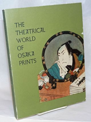 The Theatrical World of Osaka Prints: A Collection of Eighteenth and Nineteenth Century Japanese...