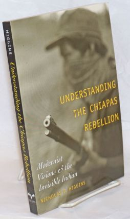 Understanding the Chiapas Rebellion: Modernist Visions & the Invisible Indian. Nicholas P. Higgins
