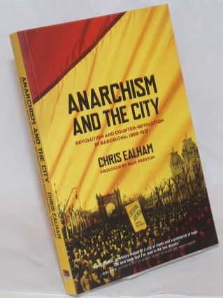 Anarchism and the city, revolution and counter-revolution in Barcelona, 1898-1937. Chris Ealham.