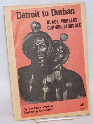 Detroit to Durban; black workers' common struggle. Black Workers Organizing Committee.
