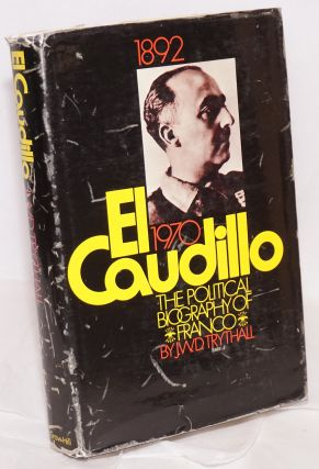 El Caudillo; a political biography of Franco. Foreword by professor Raymond Carr. J. W. D. Trythall
