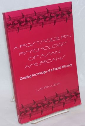 A postmodern psychology of Asian Americans, creating knowledge of a racial minority. Laura Uba