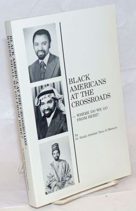 Black Americans at the crossroads; - where do we go from here? Khalid Abdullah Tariq Al Mansour