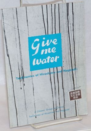 Give Me Water: Testimonies of Hiroshima and Nagasaki. Citizens Group to Convey Testimonies of...