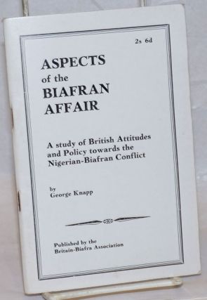 Aspects of the Biafran affair, a study of British attitudes and policy towards the...