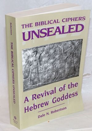 The Biblical Ciphers Unsealed; A Revival of the Hebrew Goddess. Dale N. Robertson