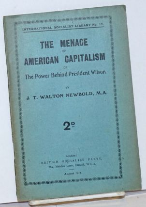 The menace of American capitalism, or the Power behind President Wilson. J. T. Walton Newbold