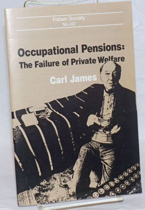 Occupational Pensions: The Failure of Private Welfare. Carl James