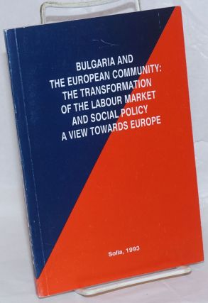 Bulgaria and the European Community: the Transformation of the Labour Market and Social Policy, a...