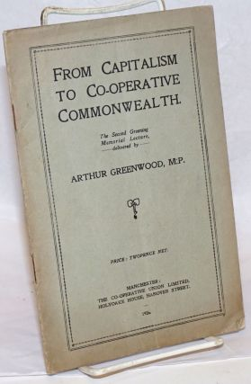 From Capitalism to Co-operative Commonwealth: The Second Greening Memorial Lecture. Arthur Greenwood