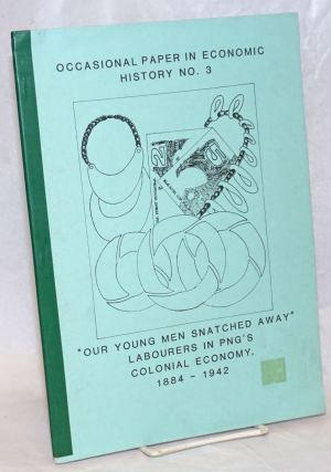 """Our young men snatched away"": Labourers in Papua New Guinea's colonial economy, 1884-1942...."
