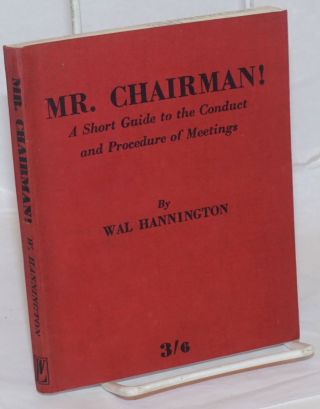 Mr. Chairman! A Short Guide to the Conduct and Procedure of Meetings. Wal Hannington