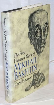 The First Hundred Years of Mikhail Bakhtin. Caryl Emerson
