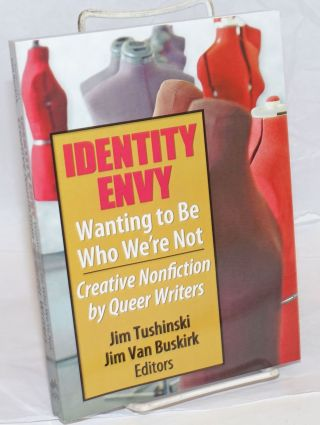 Identity Envy: wanting to be who we're not creative nonfiction by queer writers. Jim Tushinski,...