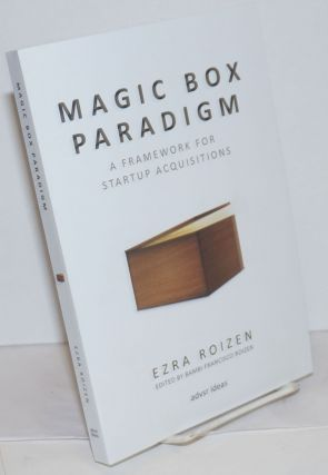 Magic Box Paradigm; A Framework for Startup Acquisitions. Ezra Roizen, author. Bambi Francisco...