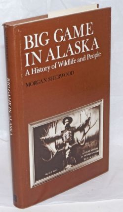Big Game in Alaska, A History of Wildlife and People. Morgan Sherwood, A. Starker Leopold...