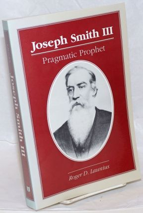 Joseph Smith III: Pragmatic Prophet. Roger D. Launius