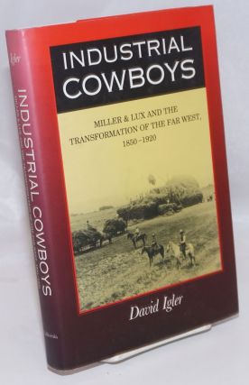 Industrial Cowboys; Miller & Lux and the Transformation of the Far West, 1850-1920. David Igler