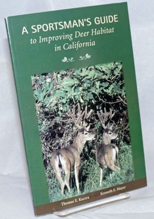 A Sportsman's Guide to Improving Deer Habitat in California. Thomas E. Kucera, Kenneth E. Mayer