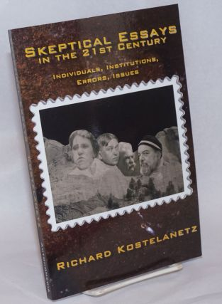 Skeptical Essays in the 21st Century: Individuals, Institutions, Errors, Issues. Richard Kostelanetz