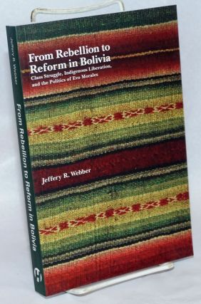 From Rebellion to Reform in Bolivia: Class Struggle, Indigenous Liberation, and the Politics of...