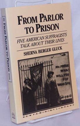From Parlor to Prison: five American Suffragists talk about their lives. Sherna Berger Gluck,...