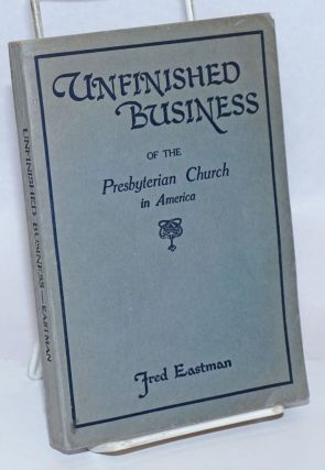 Unfinished Business of the Presbyterian Church in America. Fred Eastman