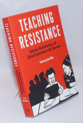 Teaching Resistance: Radicals, Revolutionaries, and Cultural Subversives in the Classroom. John Mink