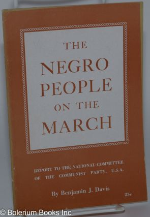 The Negro people on the march; report to the National Committee of the Communist Party, U.S.A....