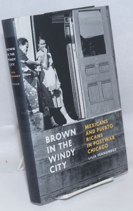 Brown in the Windy City Mexicans and Puerto Ricans in Postwar Chicago. Lilia Fernández