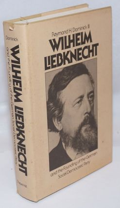 Wilhelm Liebknecht and the founding of the German Social Democratic Party. Raymond H. Dominick III