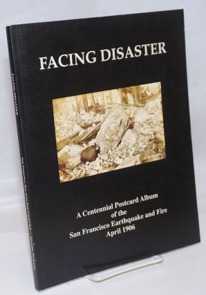 Facing Disaster; A Centennial Postcard Album of the San Francisco Earthquake and Fire April 18 to...