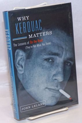 "Why Kerouac Matters: the lessons of ""On the Road"" (they're not what you think). Jack Kerouac,..."